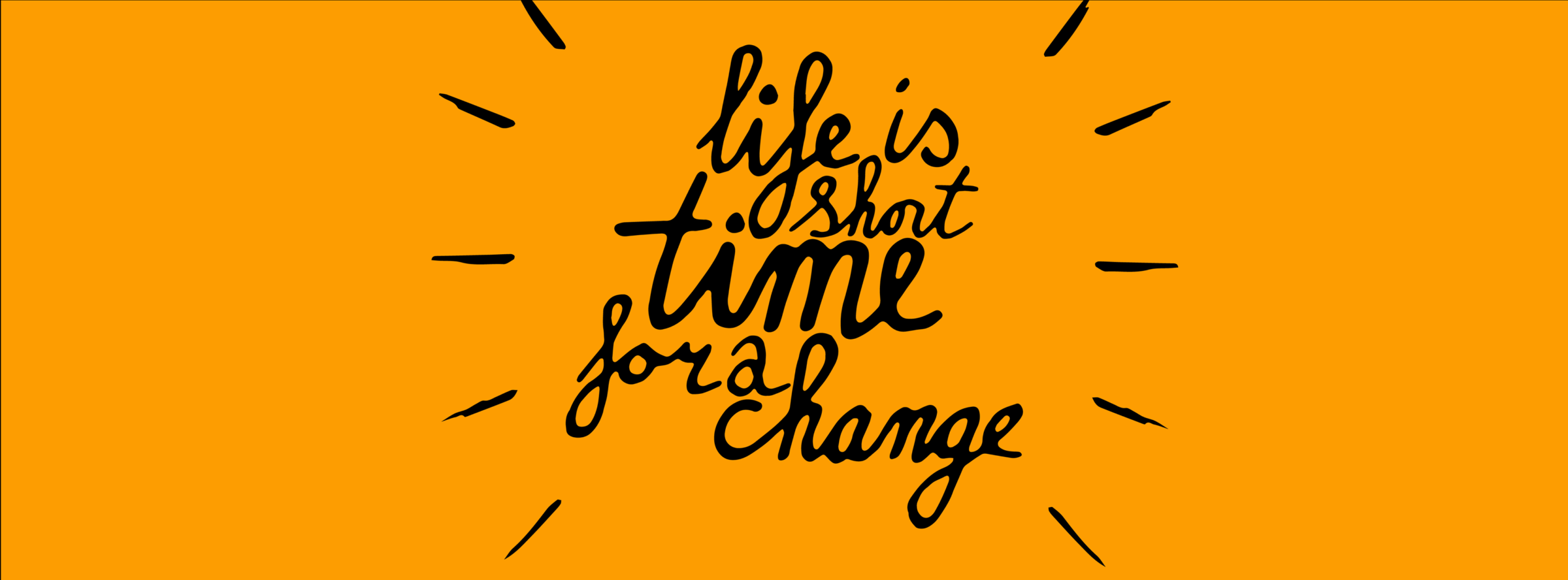 Life is short time for a change